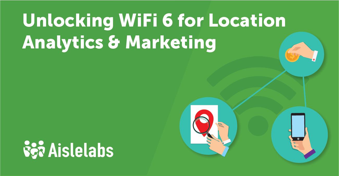 Unlocking WiFi 6 for Location Analytics, AI-driven Marketing and Monetization